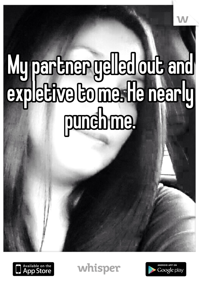 My partner yelled out and expletive to me. He nearly punch me.
