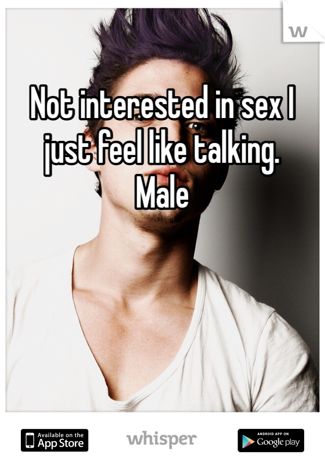 Not interested in sex I just feel like talking. Male