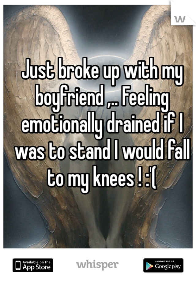 Just broke up with my boyfriend ,.. Feeling emotionally drained if I was to stand I would fall to my knees ! :'(