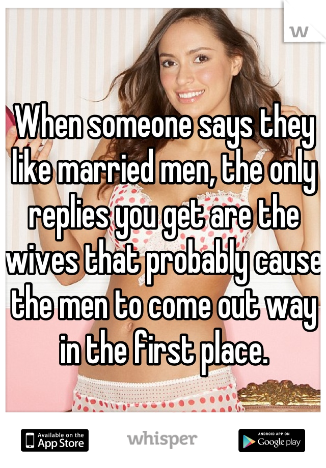When someone says they like married men, the only replies you get are the wives that probably cause  the men to come out way in the first place.