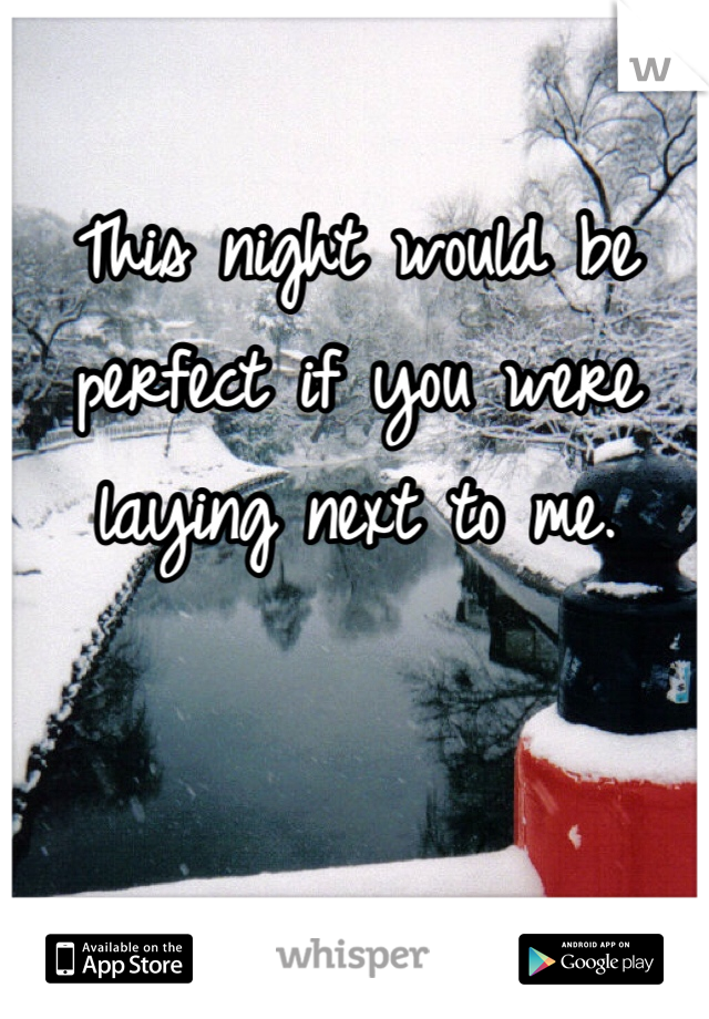 This night would be perfect if you were laying next to me.