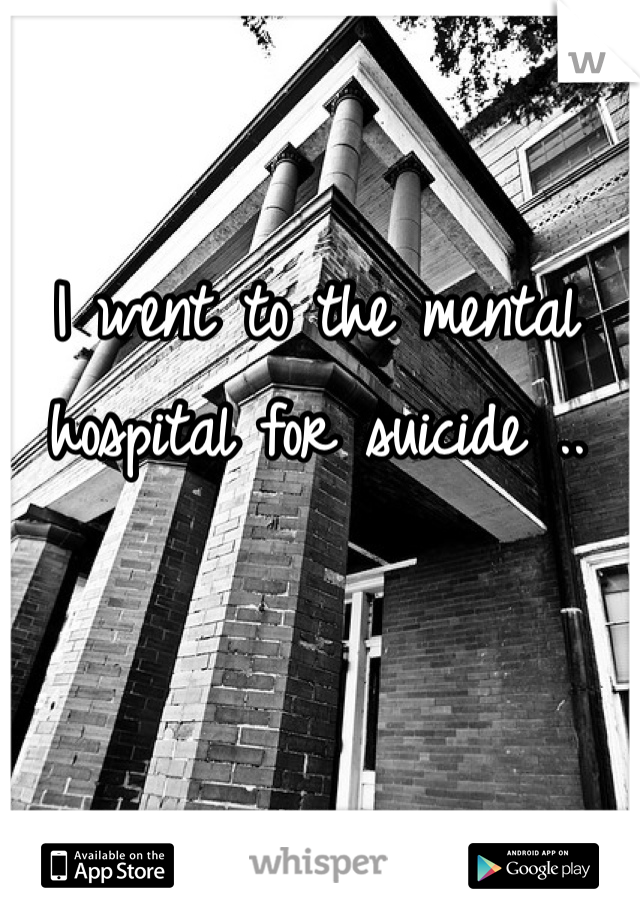I went to the mental hospital for suicide ..