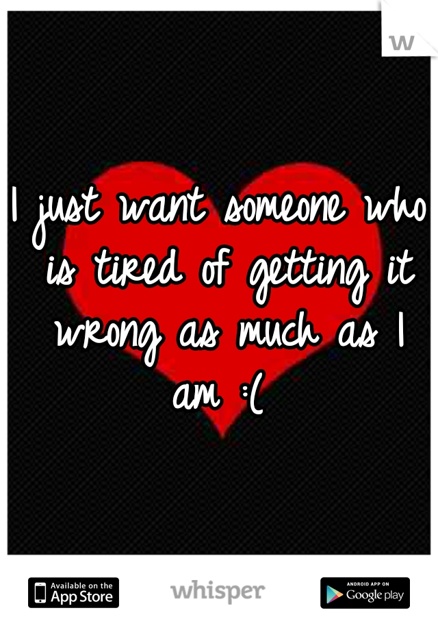I just want someone who is tired of getting it wrong as much as I am :(