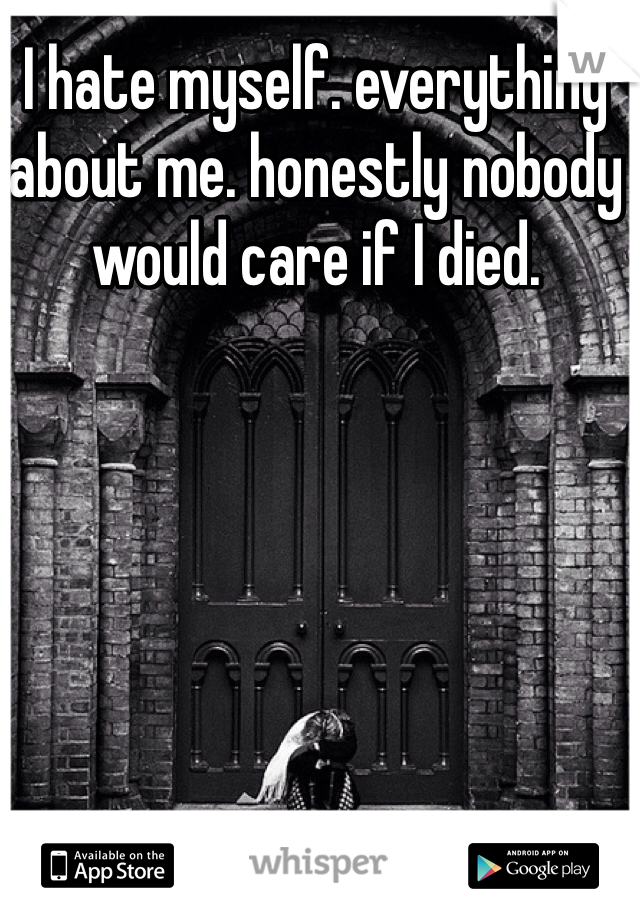 I hate myself. everything about me. honestly nobody would care if I died.