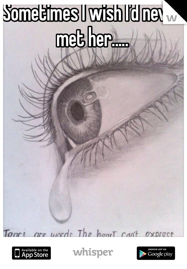 Sometimes I wish I'd never met her.....