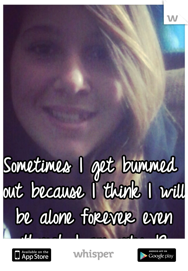 Sometimes I get bummed out because I think I will be alone forever even though I am only 18