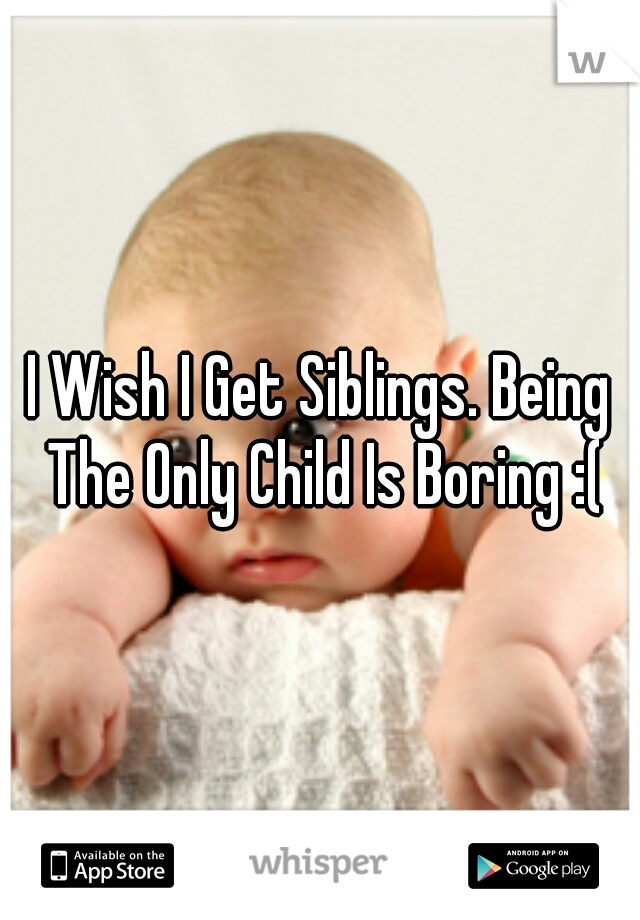 I Wish I Get Siblings. Being The Only Child Is Boring :(