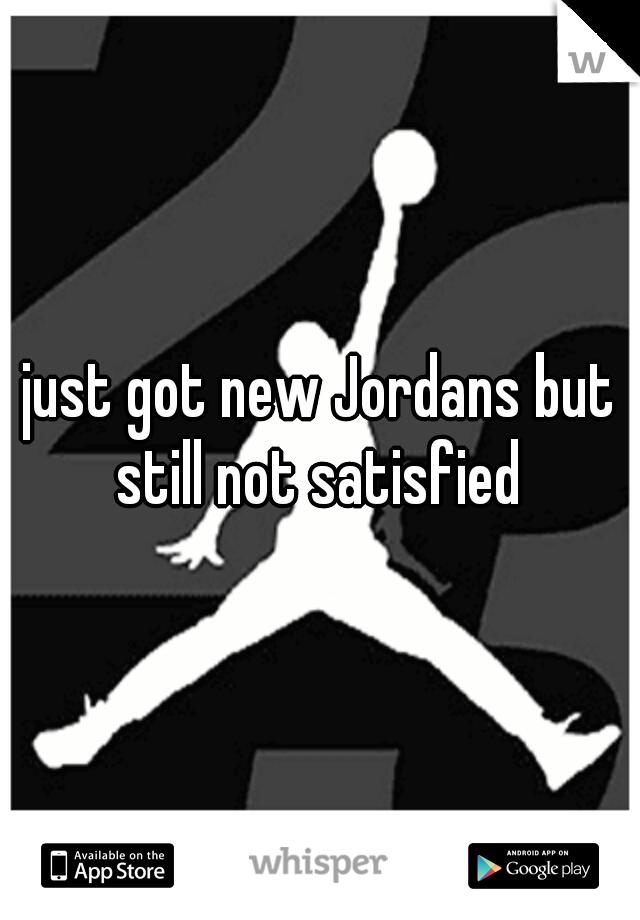 just got new Jordans but still not satisfied