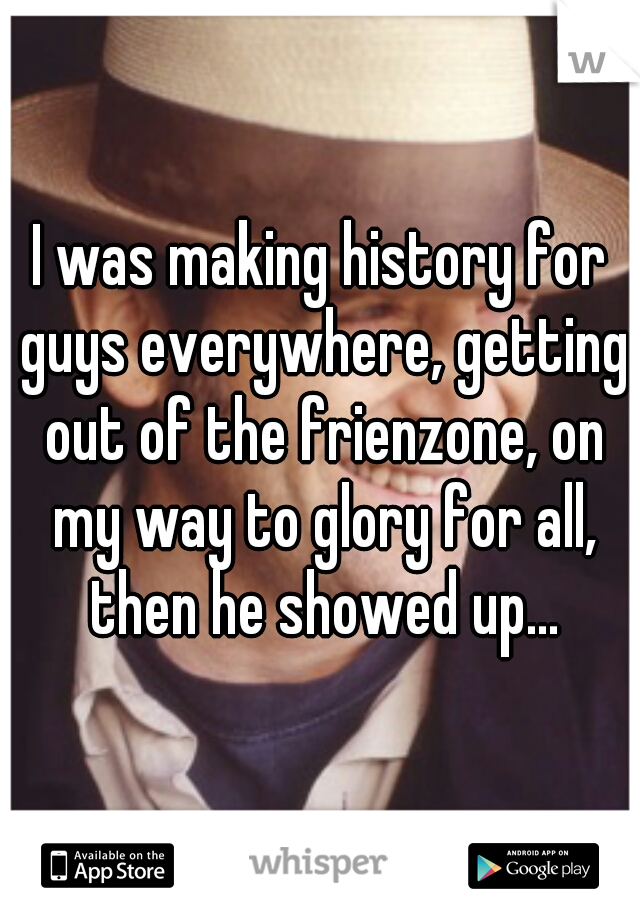 I was making history for guys everywhere, getting out of the frienzone, on my way to glory for all, then he showed up...