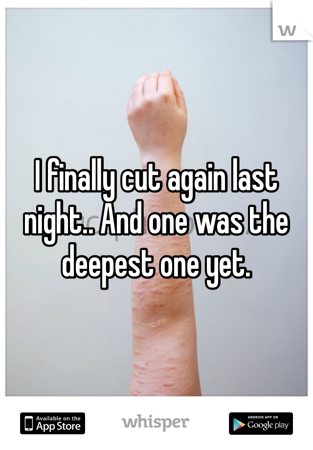 I finally cut again last night.. And one was the deepest one yet.