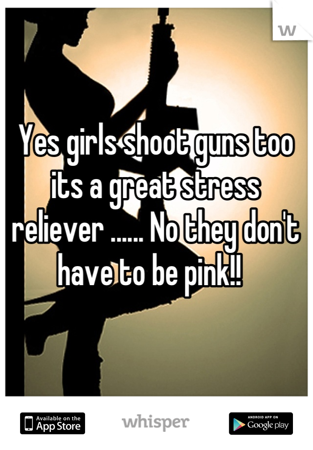 Yes girls shoot guns too its a great stress reliever ...... No they don't have to be pink!!