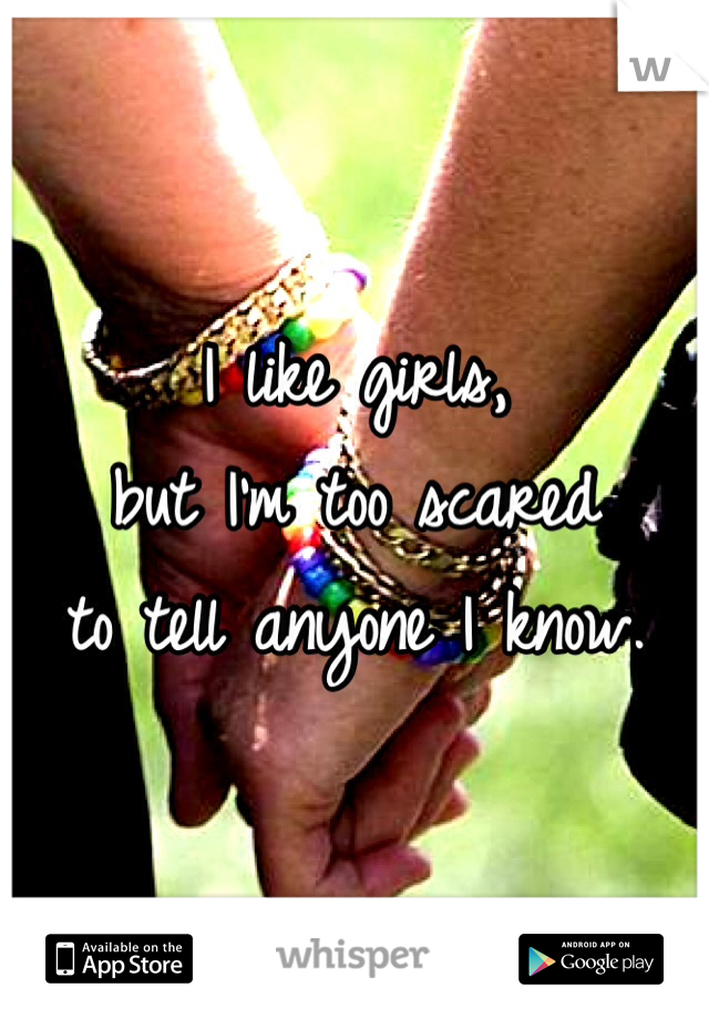 I like girls,  but I'm too scared  to tell anyone I know.