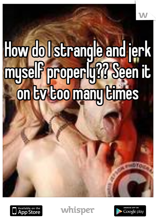How do I strangle and jerk myself properly?? Seen it on tv too many times
