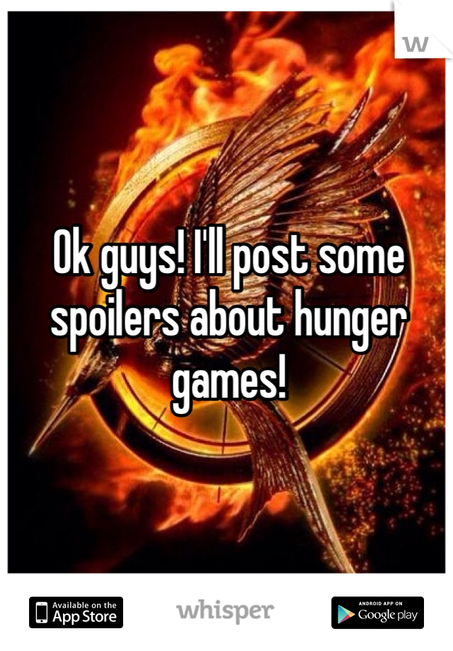 Ok guys! I'll post some spoilers about hunger games!