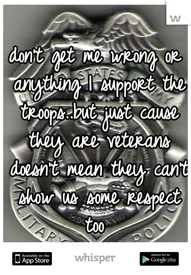 don't get me wrong or anything I support the troops..but just cause they are veterans doesn't mean they can't show us some respect too