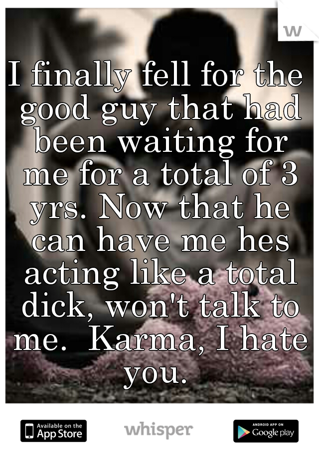 I finally fell for the good guy that had been waiting for me for a total of 3 yrs. Now that he can have me hes acting like a total dick, won't talk to me.  Karma, I hate you.