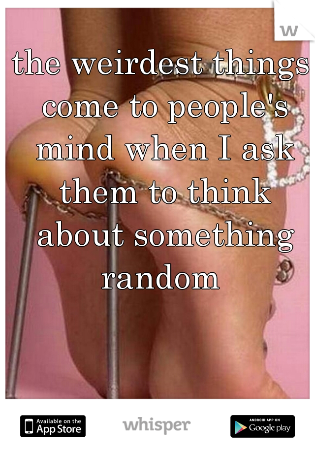 the weirdest things come to people's mind when I ask them to think about something random