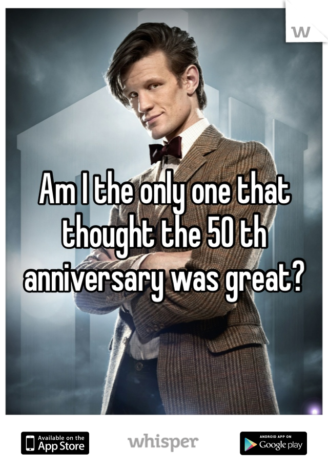 Am I the only one that thought the 50 th anniversary was great?