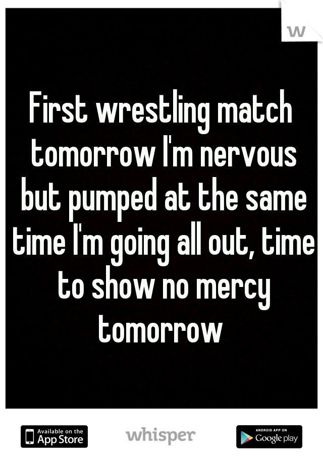 First wrestling match tomorrow I'm nervous but pumped at the same time I'm going all out, time to show no mercy tomorrow
