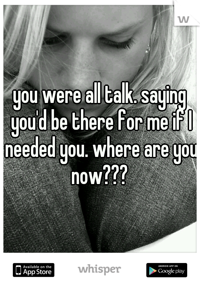 you were all talk. saying you'd be there for me if I needed you. where are you now???