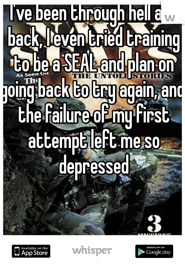 I've been through hell and back, I even tried training to be a SEAL and plan on going back to try again, and the failure of my first attempt left me so depressed