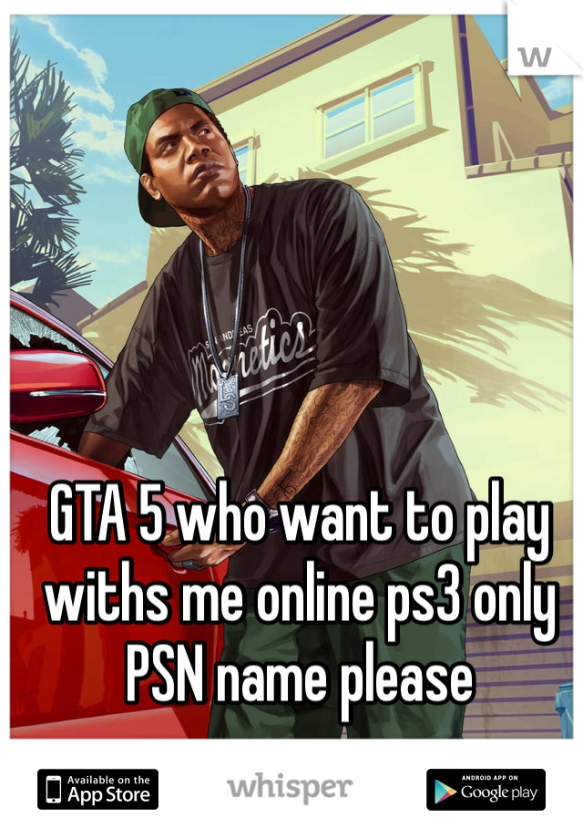 GTA 5 who want to play withs me online ps3 only PSN name please