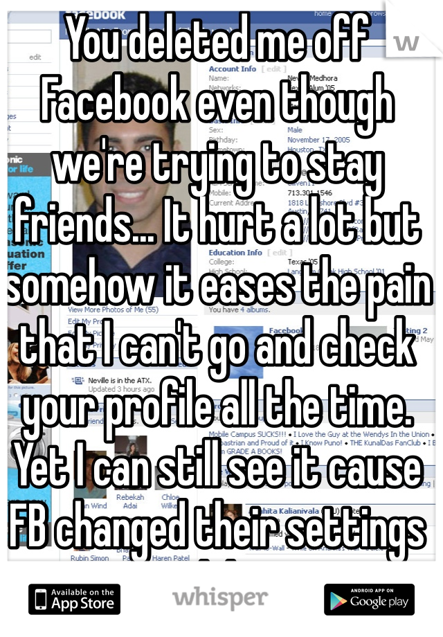 You deleted me off Facebook even though we're trying to stay friends... It hurt a lot but somehow it eases the pain that I can't go and check your profile all the time. Yet I can still see it cause FB changed their settings lol
