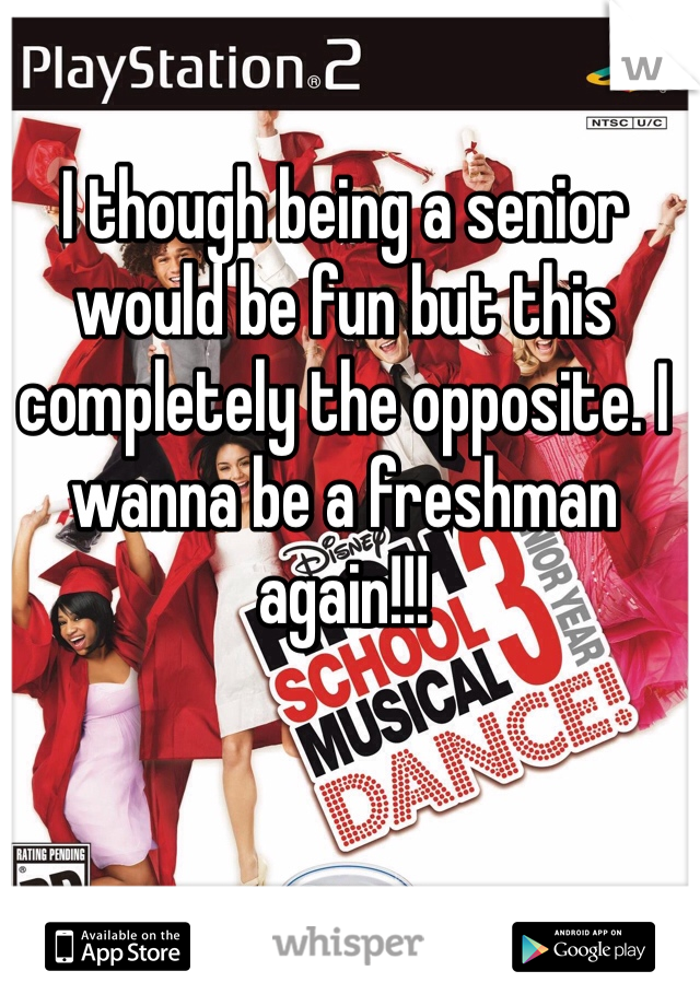 I though being a senior would be fun but this completely the opposite. I wanna be a freshman again!!!