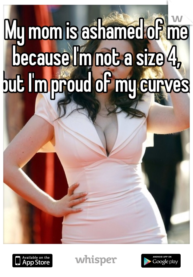 My mom is ashamed of me because I'm not a size 4, but I'm proud of my curves.
