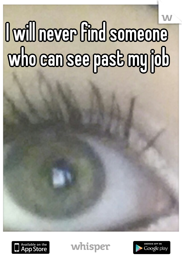 I will never find someone who can see past my job