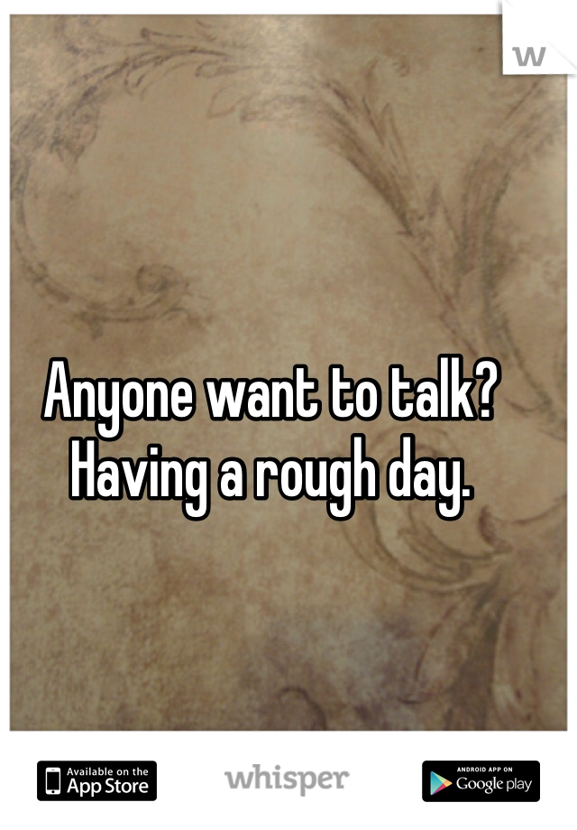 Anyone want to talk? Having a rough day.