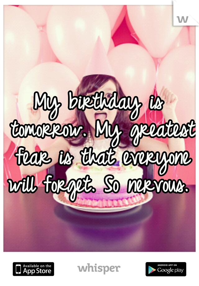 My birthday is tomorrow. My greatest fear is that everyone will forget. So nervous.