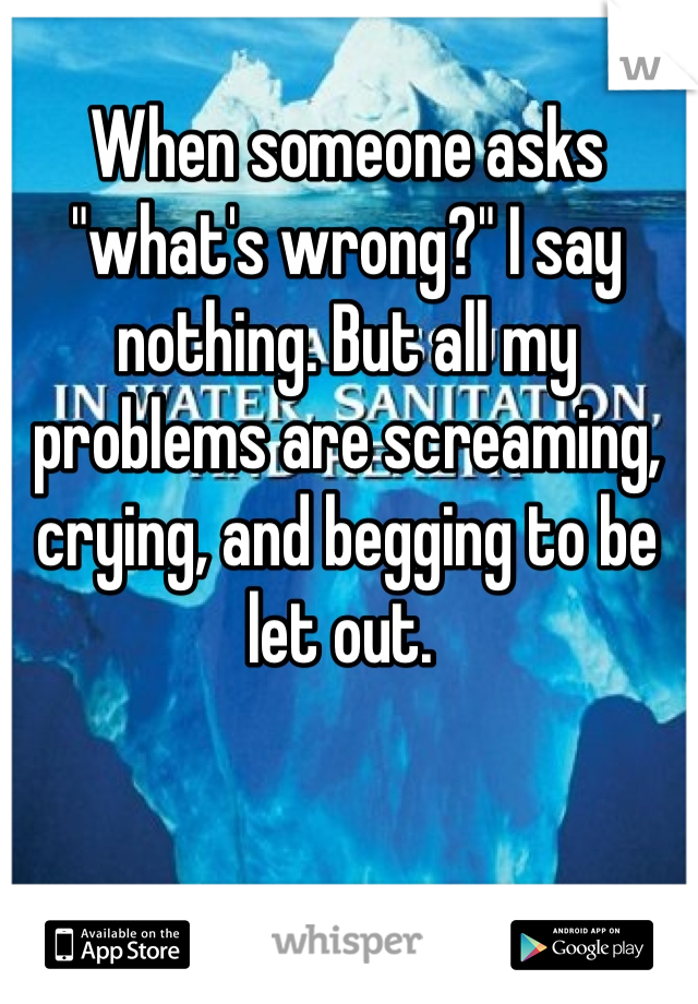 """When someone asks """"what's wrong?"""" I say nothing. But all my problems are screaming, crying, and begging to be let out."""