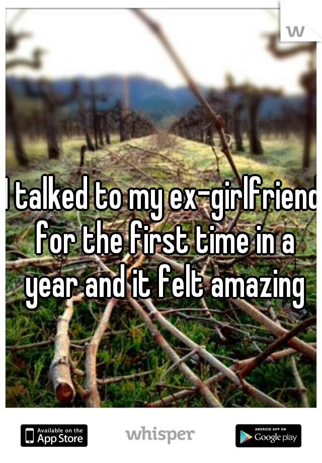 I talked to my ex-girlfriend for the first time in a year and it felt amazing