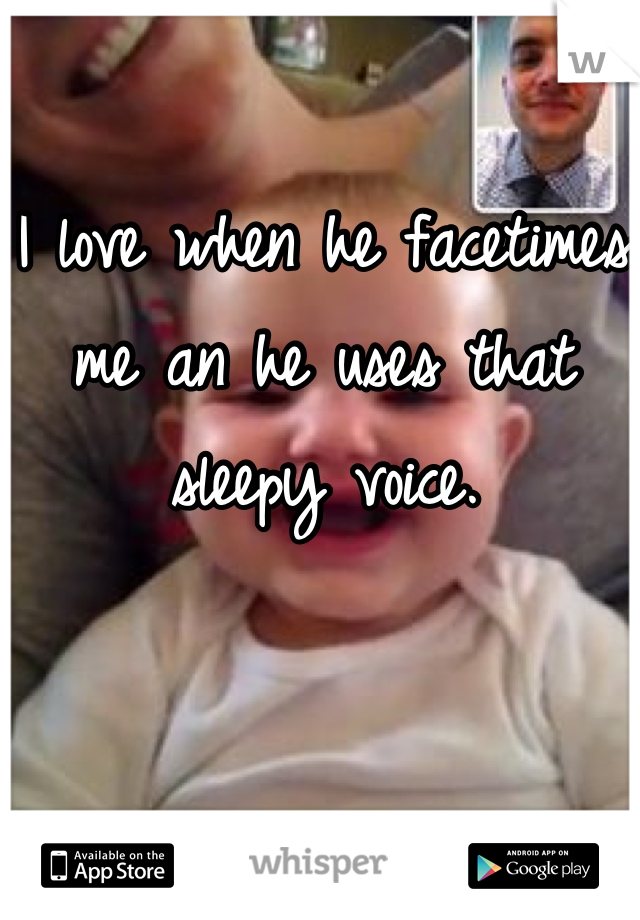 I love when he facetimes me an he uses that sleepy voice.