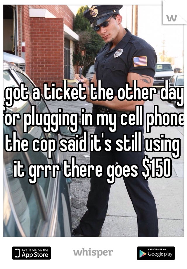I got a ticket the other day for plugging in my cell phone the cop said it's still using it grrr there goes $150