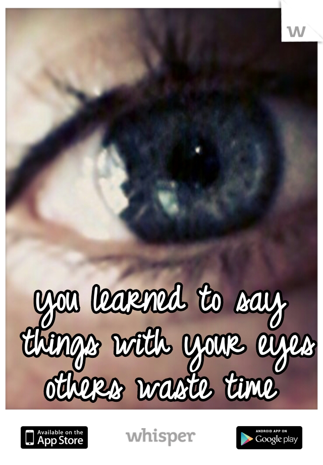 you learned to say things with your eyes  others waste time putting Into words