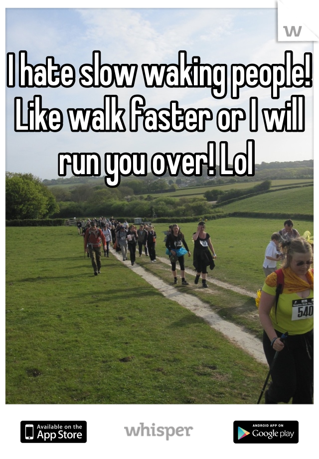 I hate slow waking people! Like walk faster or I will run you over! Lol