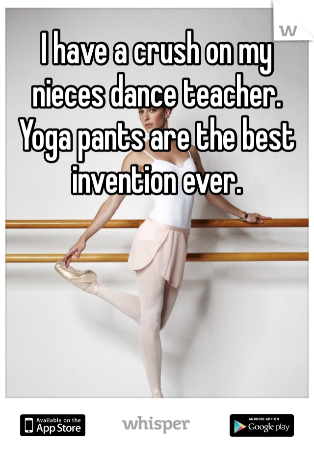I have a crush on my nieces dance teacher. Yoga pants are the best invention ever.