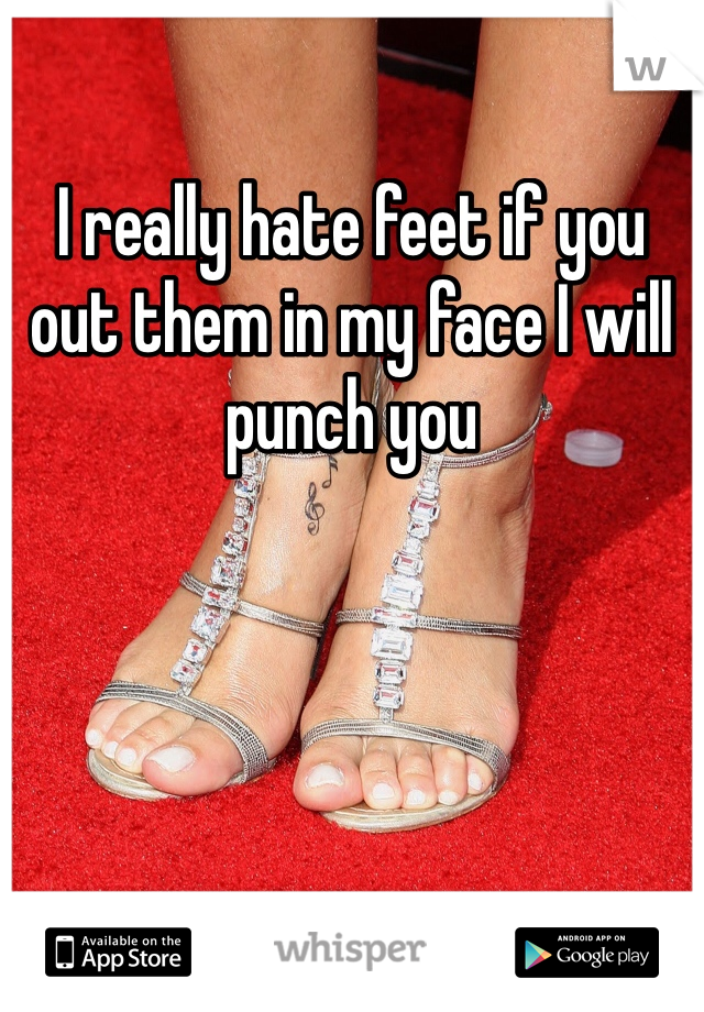 I really hate feet if you out them in my face I will punch you