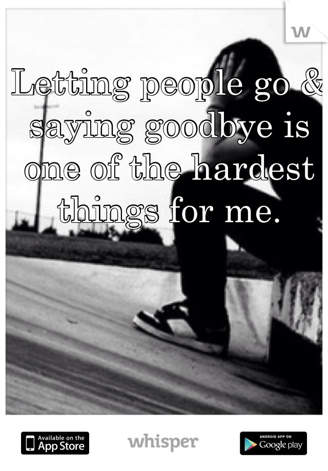 Letting people go & saying goodbye is one of the hardest things for me.