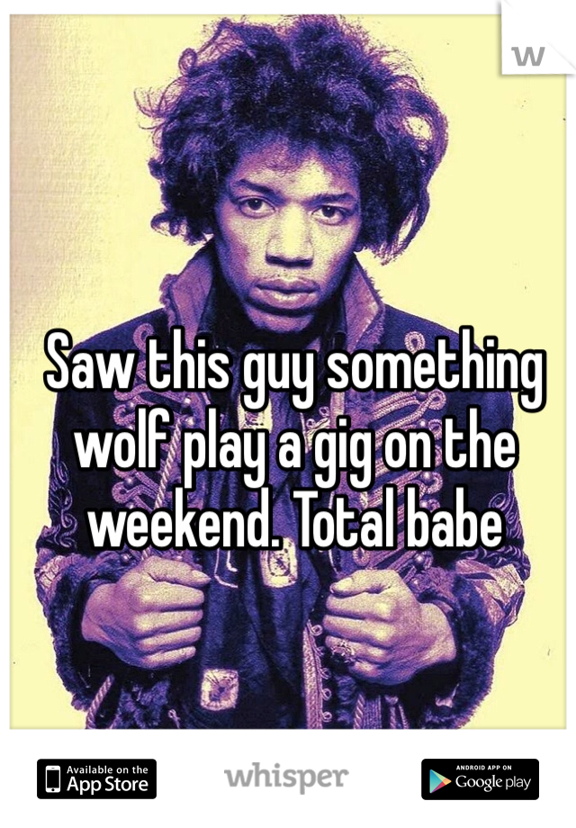 Saw this guy something wolf play a gig on the weekend. Total babe