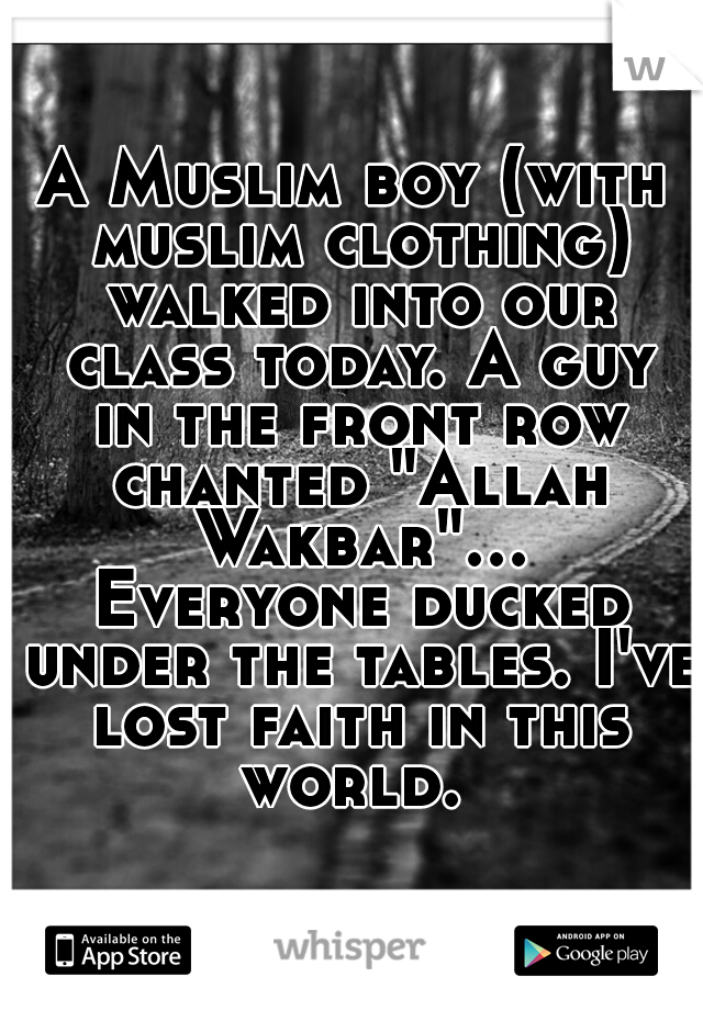 """A Muslim boy (with muslim clothing) walked into our class today. A guy in the front row chanted """"Allah Wakbar""""... Everyone ducked under the tables. I've lost faith in this world."""