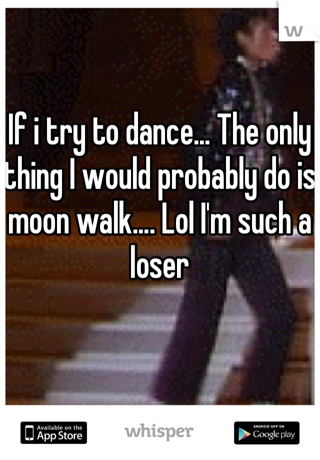If i try to dance... The only thing I would probably do is moon walk.... Lol I'm such a loser