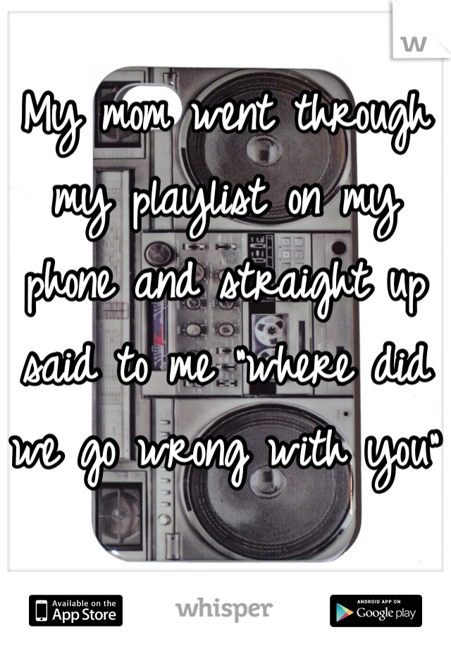 """My mom went through my playlist on my phone and straight up said to me """"where did we go wrong with you"""""""