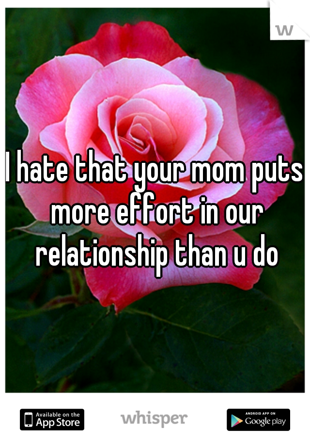 I hate that your mom puts more effort in our relationship than u do