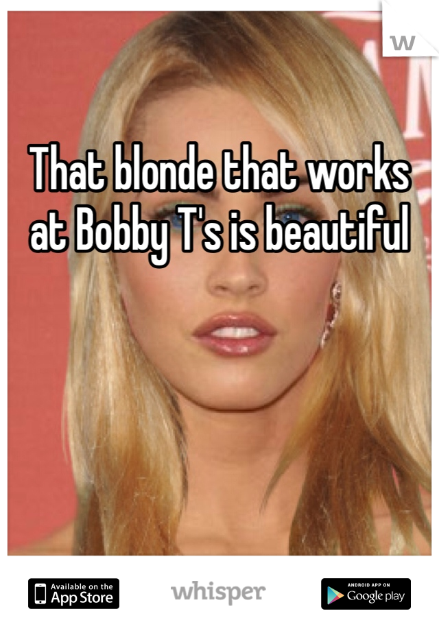 That blonde that works at Bobby T's is beautiful