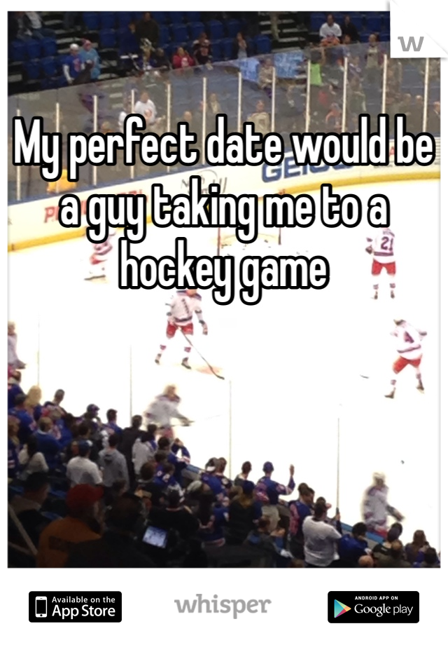 My perfect date would be a guy taking me to a hockey game