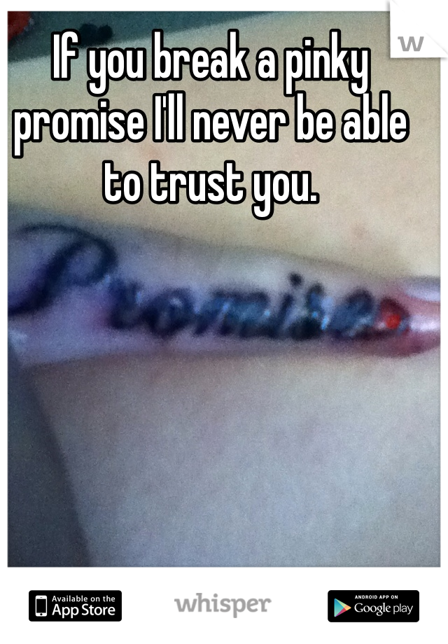 If you break a pinky promise I'll never be able to trust you.