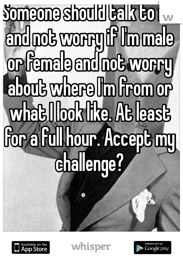 Someone should talk to me and not worry if I'm male or female and not worry about where I'm from or what I look like. At least for a full hour. Accept my challenge?